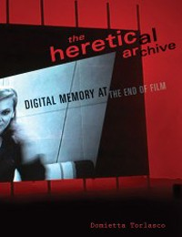 The Heretical Archive: Digital Memory at the End of Film, a talk by Domietta Torlasco, Friday, December 6, 2013