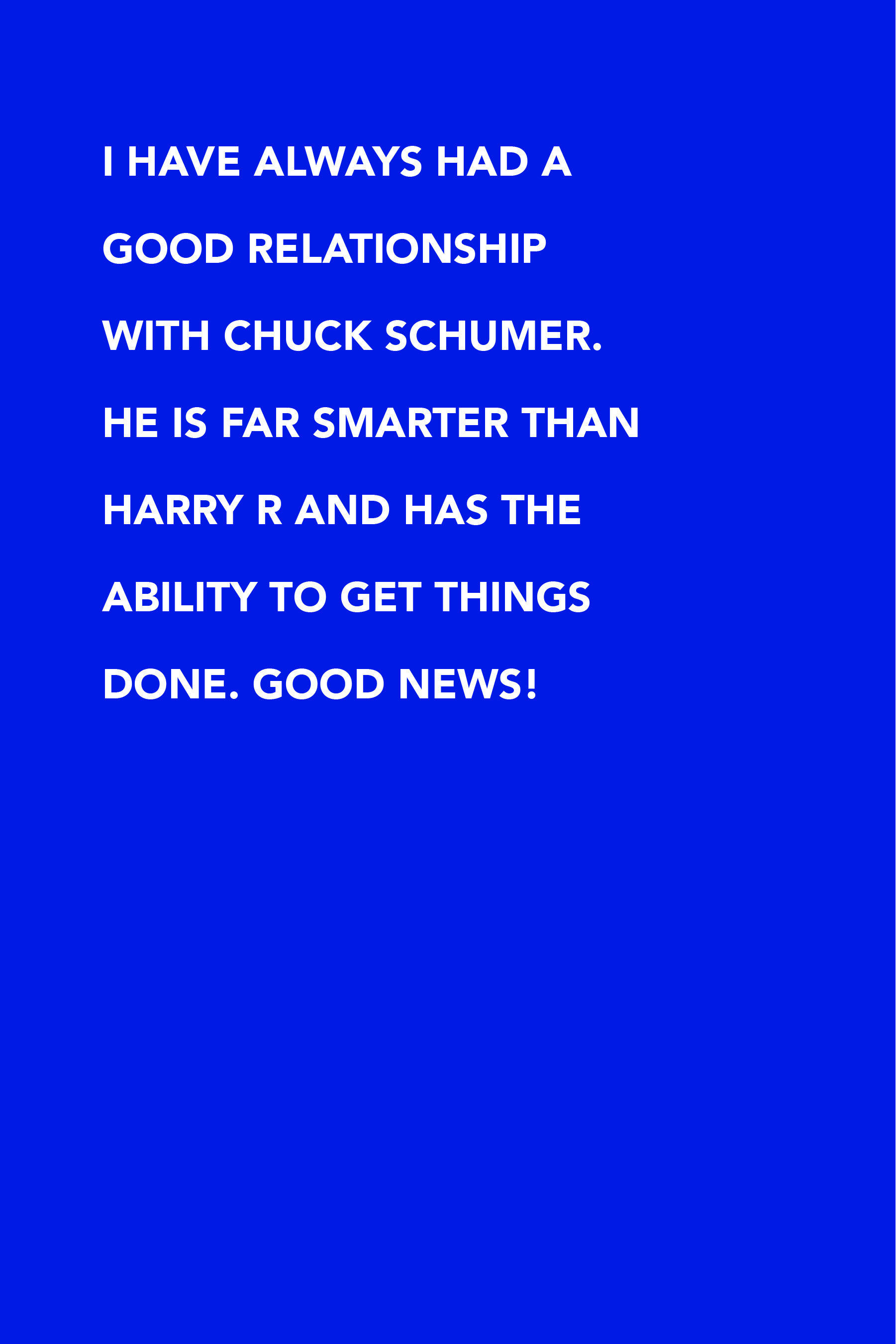 I have always had a good relationship with Chuck Schumer. He is far smarter than Harry R and has the ability to get things done. Good news!