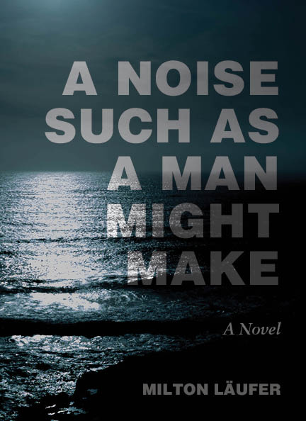 A Noise Such as a Man Might Make: A Novel, Milton Läufer